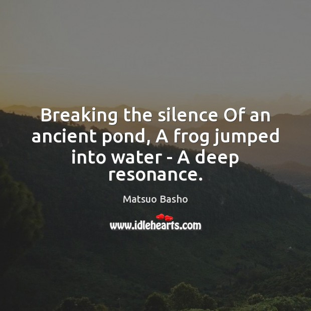 Breaking the silence Of an ancient pond, A frog jumped into water – A deep resonance. Matsuo Basho Picture Quote