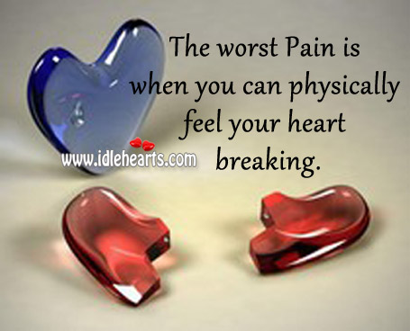 The Worst Pain Is When You Can Physically Feel Your Heart Breaking.
