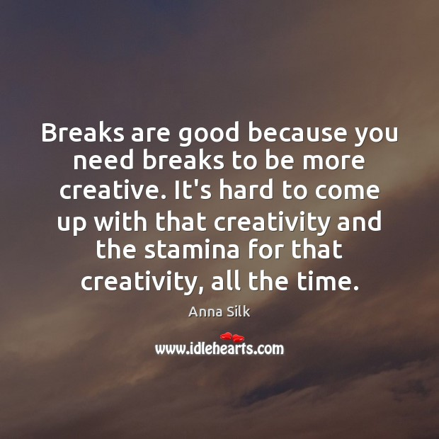 Image, Breaks are good because you need breaks to be more creative. It's