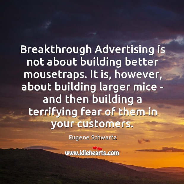 Breakthrough Advertising is not about building better mousetraps. It is, however, about Eugene Schwartz Picture Quote