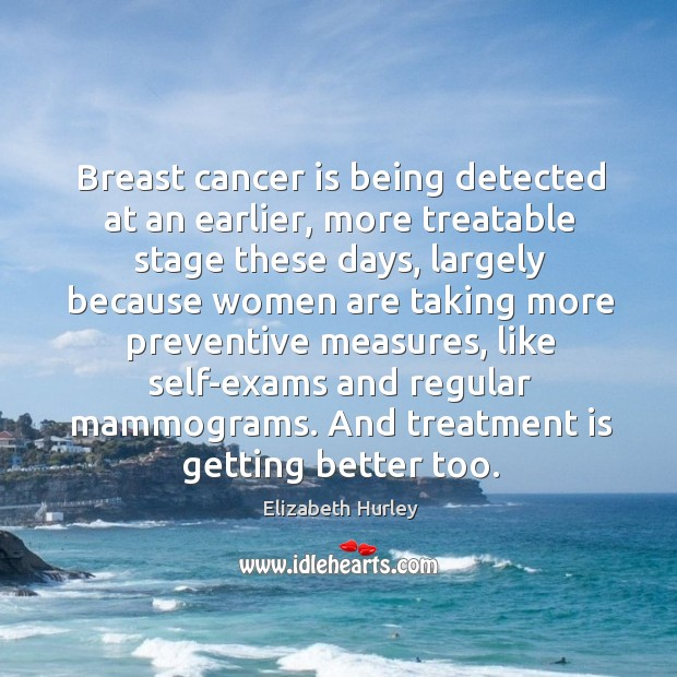 Breast cancer is being detected at an earlier, more treatable stage these Elizabeth Hurley Picture Quote