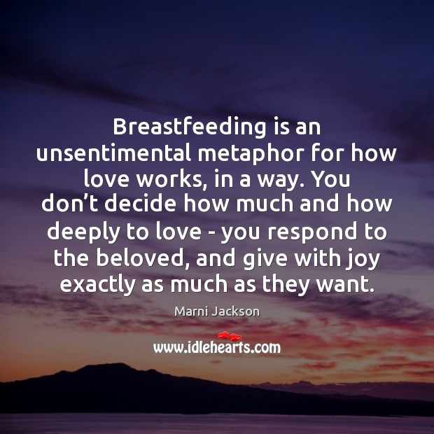 Breastfeeding is an unsentimental metaphor for how love works, in a way. Image