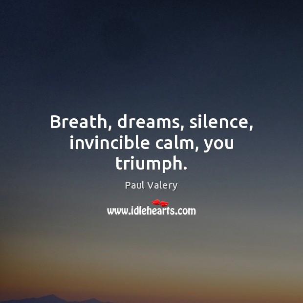 Breath, dreams, silence, invincible calm, you triumph. Paul Valery Picture Quote