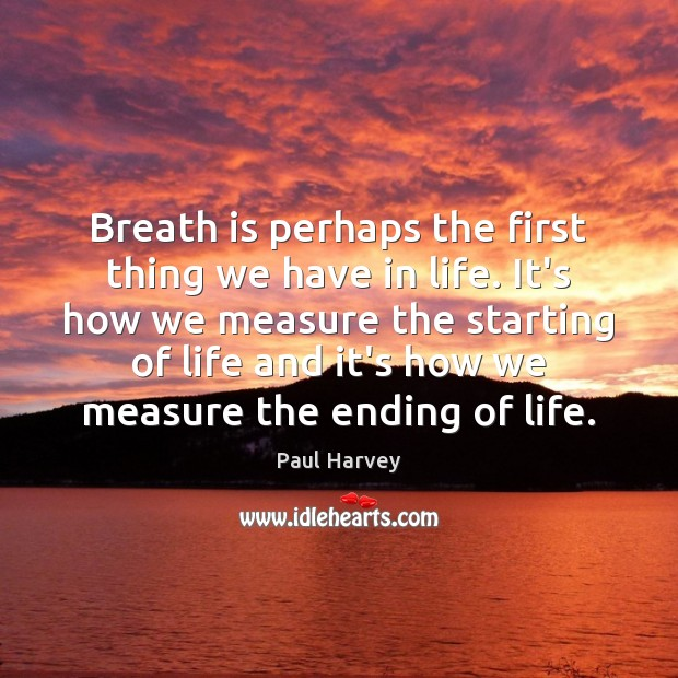 Breath is perhaps the first thing we have in life. It's how Paul Harvey Picture Quote