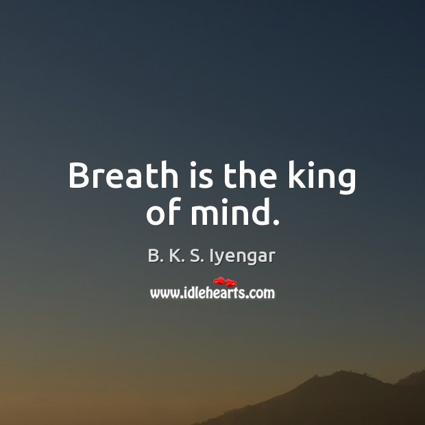 Breath is the king of mind. B. K. S. Iyengar Picture Quote