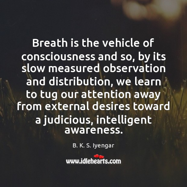 Breath is the vehicle of consciousness and so, by its slow measured B. K. S. Iyengar Picture Quote