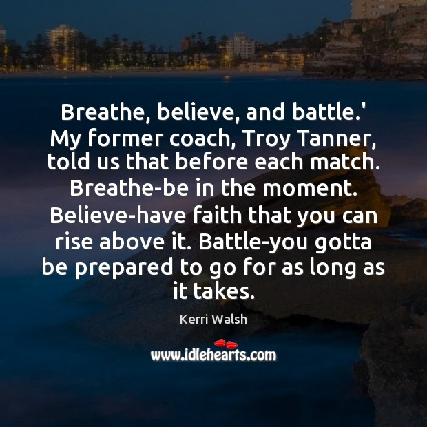 Breathe, believe, and battle.' My former coach, Troy Tanner, told us Kerri Walsh Picture Quote