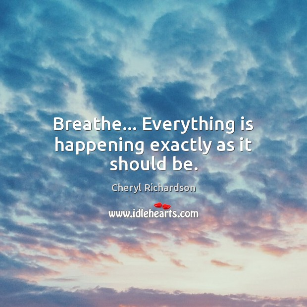 Breathe… Everything is happening exactly as it should be. Cheryl Richardson Picture Quote