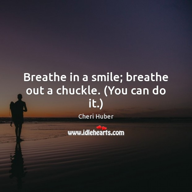Image, Breathe in a smile; breathe out a chuckle. (You can do it.)