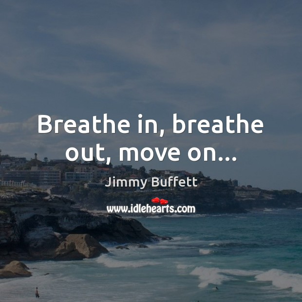 Breathe in, breathe out, move on… Jimmy Buffett Picture Quote