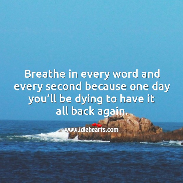 Breathe in every word and every second because one day you'll be dying to have it all back again. Image