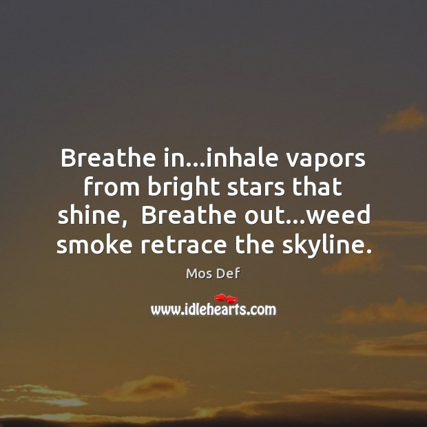 Breathe in…inhale vapors from bright stars that shine,  Breathe out…weed Mos Def Picture Quote