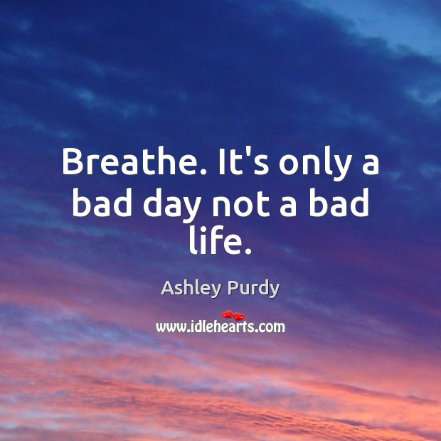 Breathe. It's only a bad day not a bad life. Image