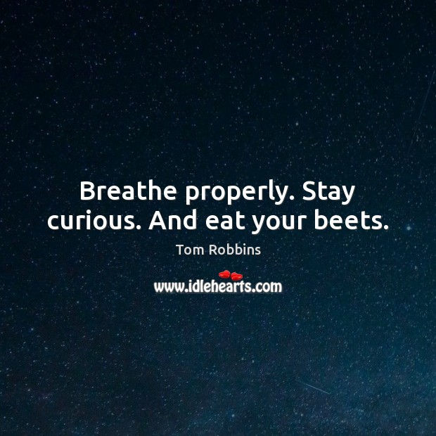 Image, Breathe properly. Stay curious. And eat your beets.