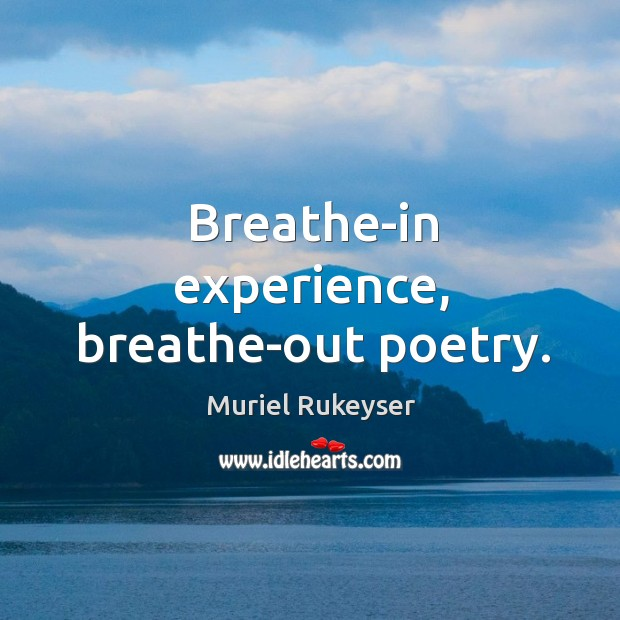 Breathe-in experience, breathe-out poetry. Muriel Rukeyser Picture Quote