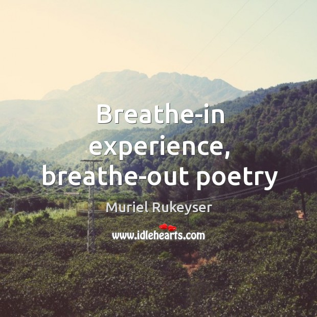 Breathe-in experience, breathe-out poetry Muriel Rukeyser Picture Quote