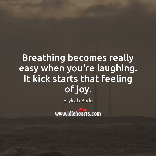 Breathing becomes really easy when you're laughing. It kick starts that feeling of joy. Erykah Badu Picture Quote