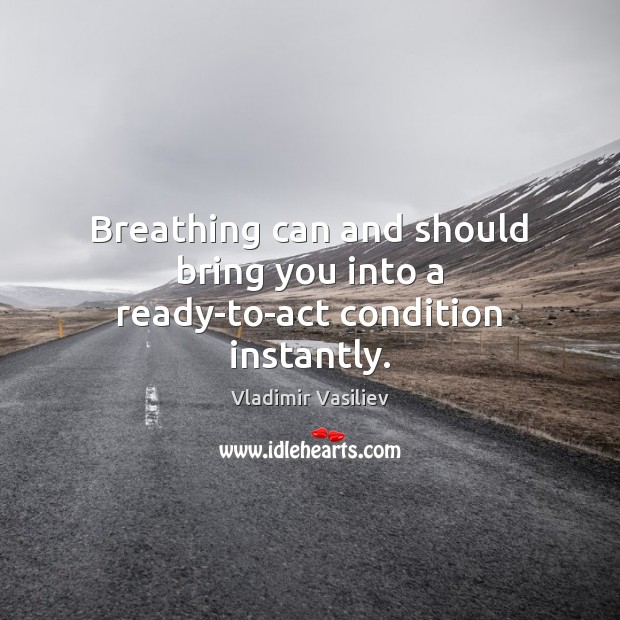 Breathing can and should bring you into a ready-to-act condition instantly. Image