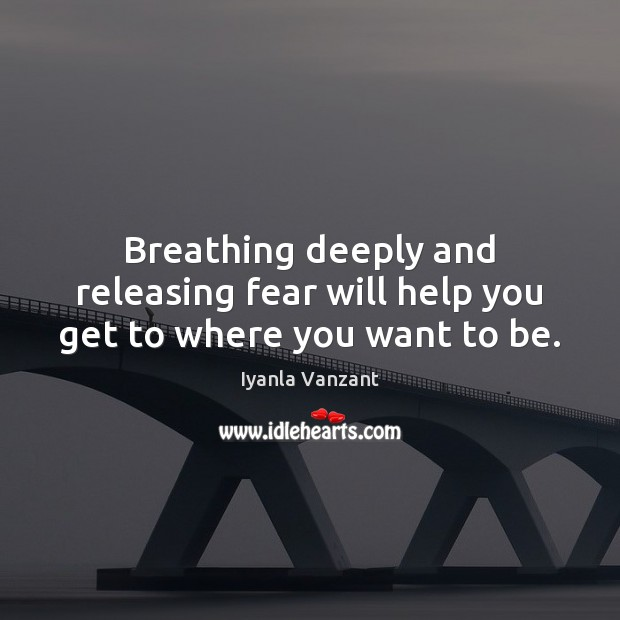 Breathing deeply and releasing fear will help you get to where you want to be. Image