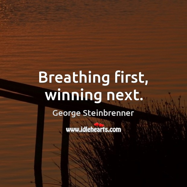 Breathing first, winning next. George Steinbrenner Picture Quote