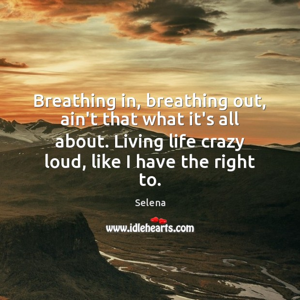 Breathing in, breathing out, ain't that what it's all about. Living life Selena Picture Quote