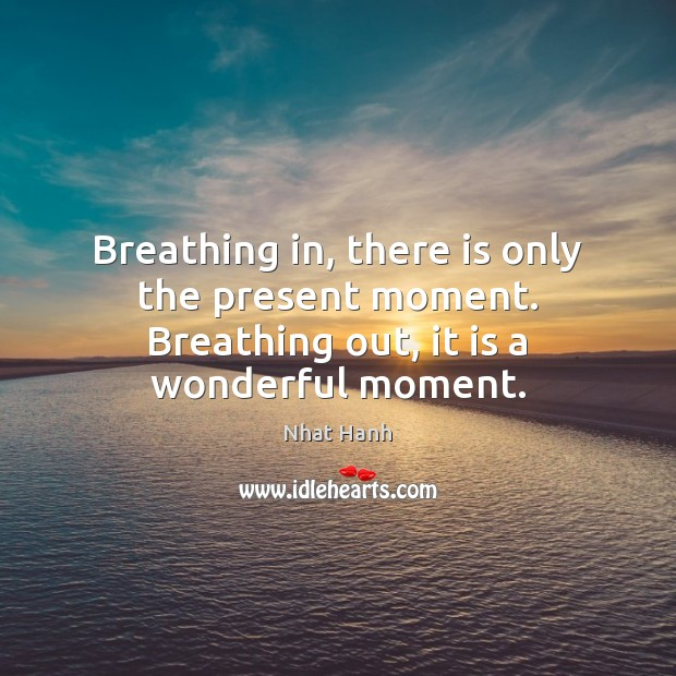 Breathing in, there is only the present moment. Breathing out, it is a wonderful moment. Image