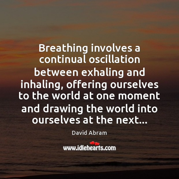 Breathing involves a continual oscillation between exhaling and inhaling, offering ourselves to David Abram Picture Quote