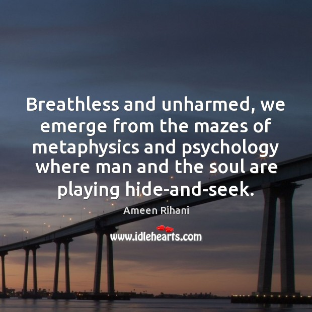Breathless and unharmed, we emerge from the mazes of metaphysics and psychology Ameen Rihani Picture Quote