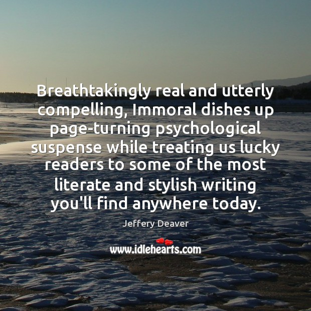 Breathtakingly real and utterly compelling, Immoral dishes up page-turning psychological suspense while Jeffery Deaver Picture Quote