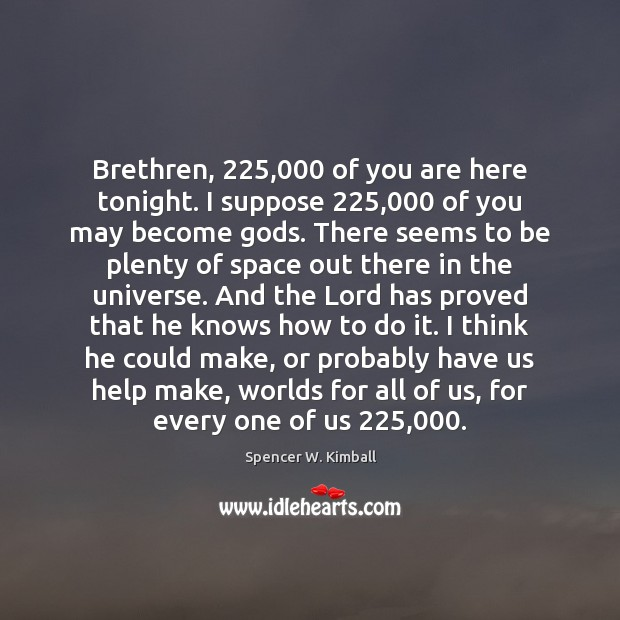 Brethren, 225,000 of you are here tonight. I suppose 225,000 of you may become Image