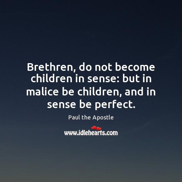 Brethren, do not become children in sense: but in malice be children, Paul the Apostle Picture Quote