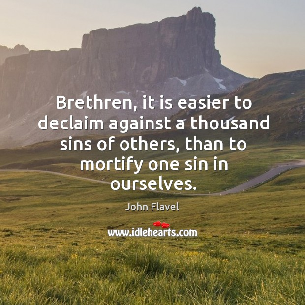 Brethren, it is easier to declaim against a thousand sins of others, than to mortify one sin in ourselves. Image