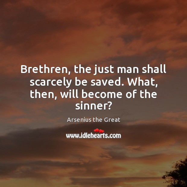Image, Brethren, the just man shall scarcely be saved. What, then, will become of the sinner?