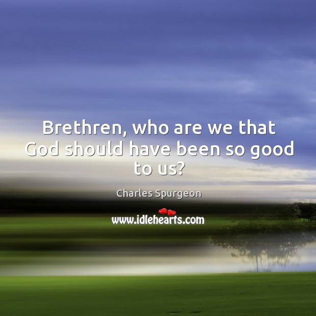 Image, Brethren, who are we that God should have been so good to us?