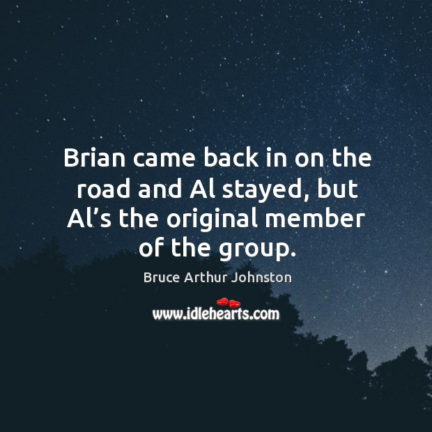 Brian came back in on the road and al stayed, but al's the original member of the group. Image
