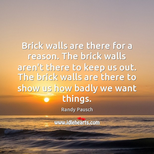 Brick walls are there for a reason. The brick walls aren't there Randy Pausch Picture Quote