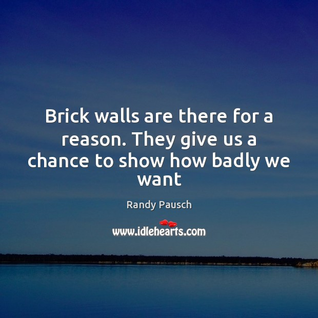 Brick walls are there for a reason. They give us a chance to show how badly we want Randy Pausch Picture Quote