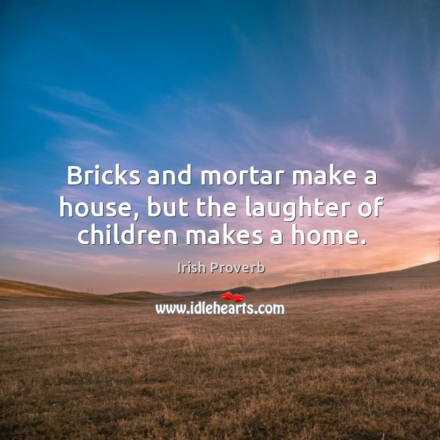 Bricks and mortar make a house, but the laughter of children makes a home. Image