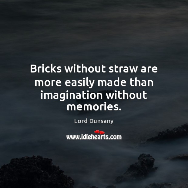 Bricks without straw are more easily made than imagination without memories. Image