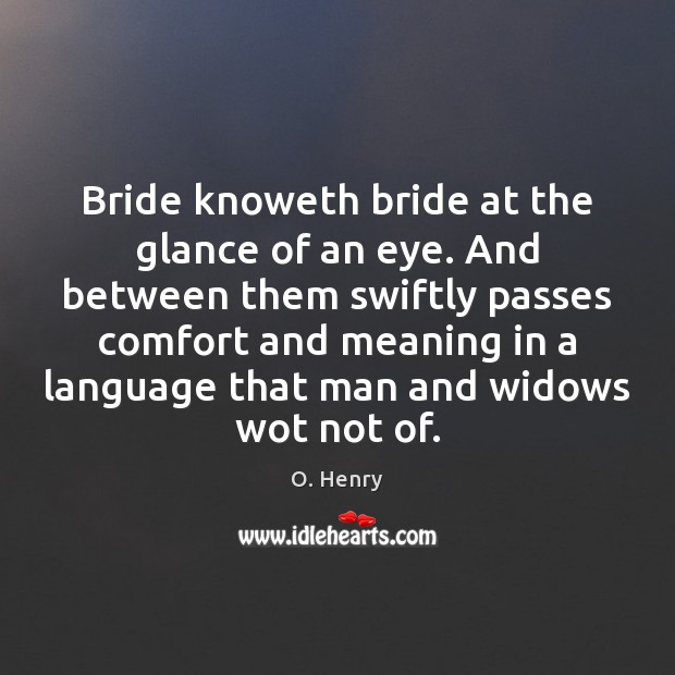 Bride knoweth bride at the glance of an eye. And between them O. Henry Picture Quote