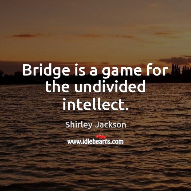 Bridge is a game for the undivided intellect. Image