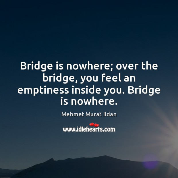 Image, Bridge is nowhere; over the bridge, you feel an emptiness inside you. Bridge is nowhere.