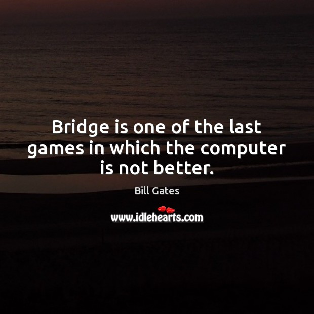 Bridge is one of the last games in which the computer is not better. Bill Gates Picture Quote