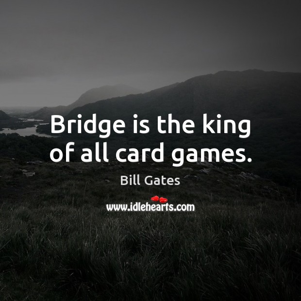 Image, Bridge is the king of all card games.