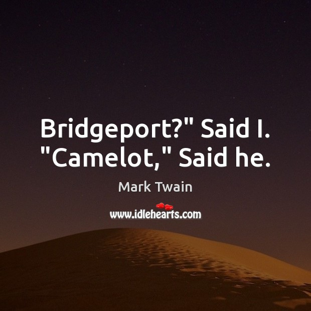 "Image, Bridgeport?"" Said I. ""Camelot,"" Said he."
