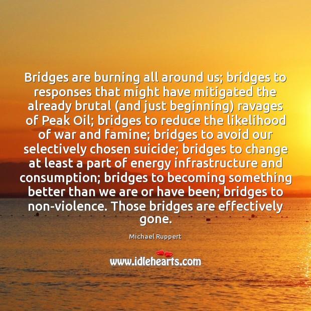 Image, Bridges are burning all around us; bridges to responses that might have