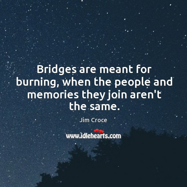Bridges are meant for burning, when the people and memories they join aren't the same. Jim Croce Picture Quote
