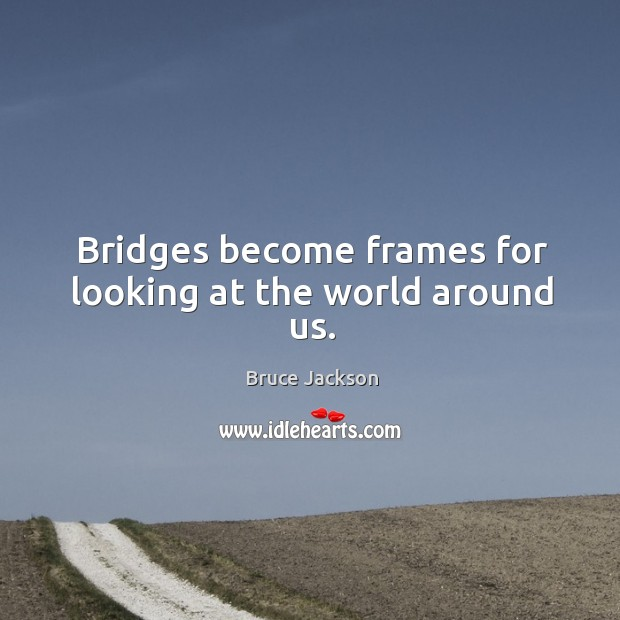 Bridges become frames for looking at the world around us. Image