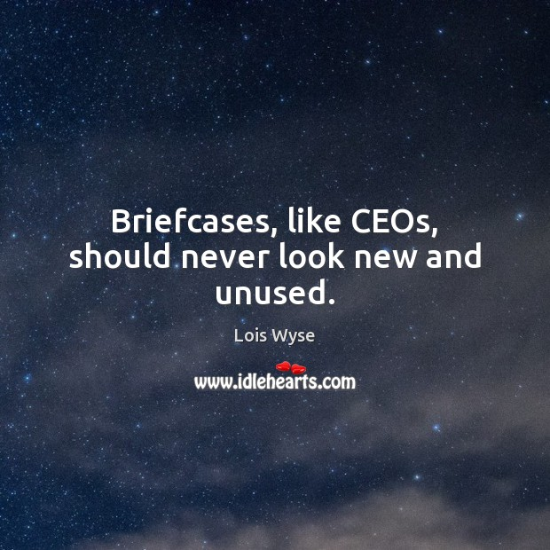 Briefcases, like CEOs, should never look new and unused. Lois Wyse Picture Quote