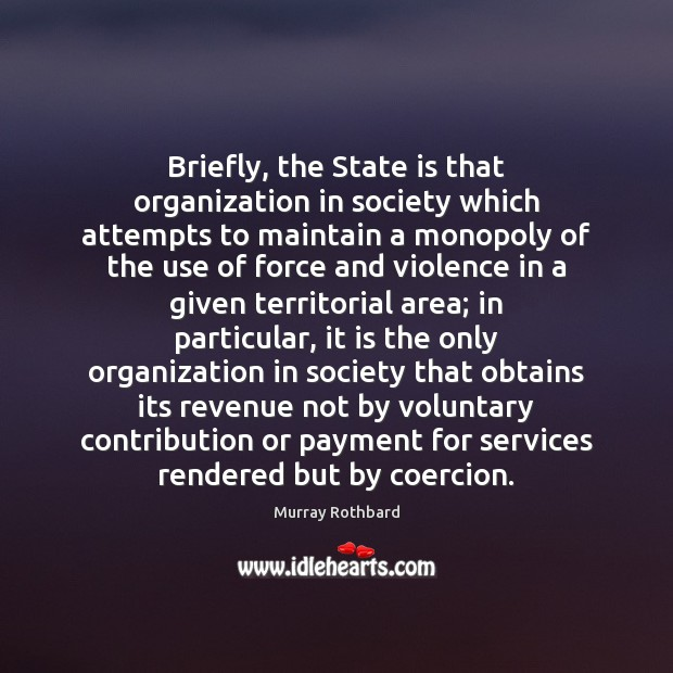 Briefly, the State is that organization in society which attempts to maintain Murray Rothbard Picture Quote